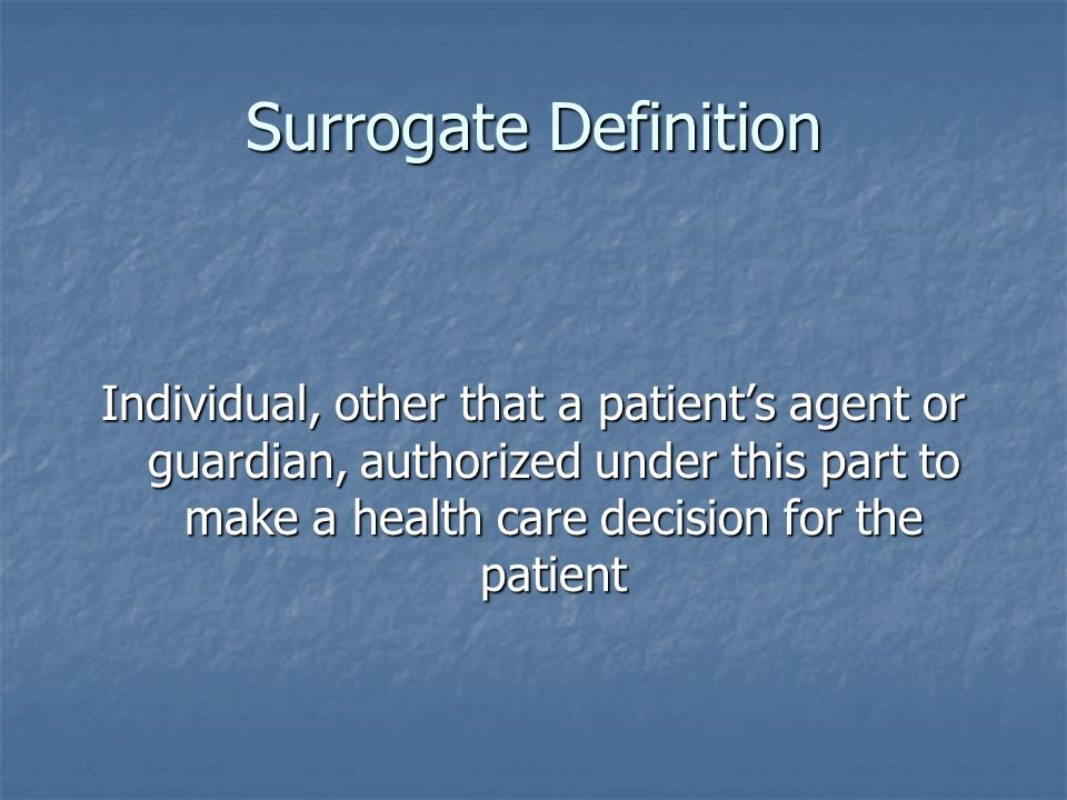 Surrogate Definition Individual, other that a patients agent or guardian, authorized under this part to make a health care decision for the patient