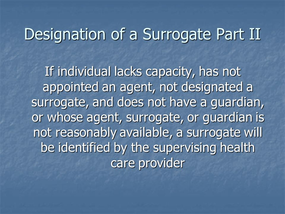 Designation of a Surrogate Part II If individual lacks capacity, has not appointed an agent, not designated a surrogate, and does not have a guardian, or whose agent, surrogate, or guardian is not reasonably available, a surrogate will be identified by the supervising health care provider