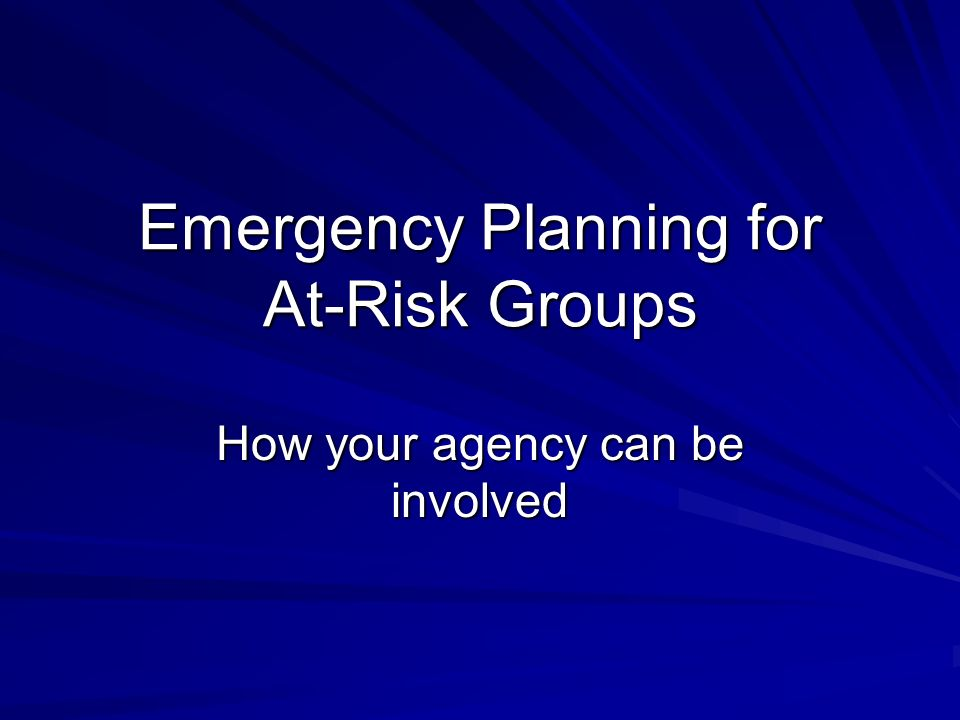 Emergency Planning for At-Risk Groups How your agency can be involved