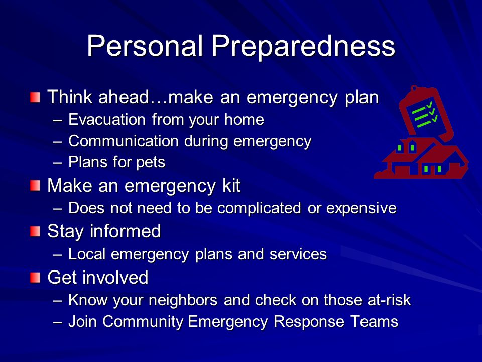 Personal Preparedness Think ahead…make an emergency plan –Evacuation from your home –Communication during emergency –Plans for pets Make an emergency kit –Does not need to be complicated or expensive Stay informed –Local emergency plans and services Get involved –Know your neighbors and check on those at-risk –Join Community Emergency Response Teams