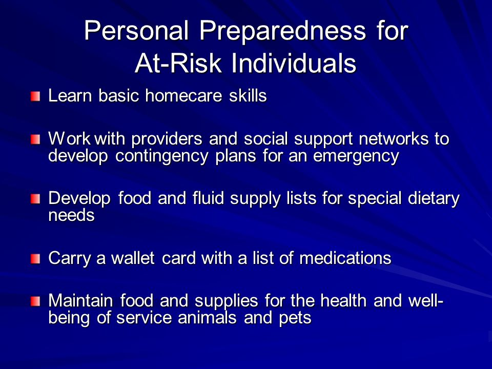 Personal Preparedness for At-Risk Individuals Learn basic homecare skills Work with providers and social support networks to develop contingency plans for an emergency Develop food and fluid supply lists for special dietary needs Carry a wallet card with a list of medications Maintain food and supplies for the health and well- being of service animals and pets