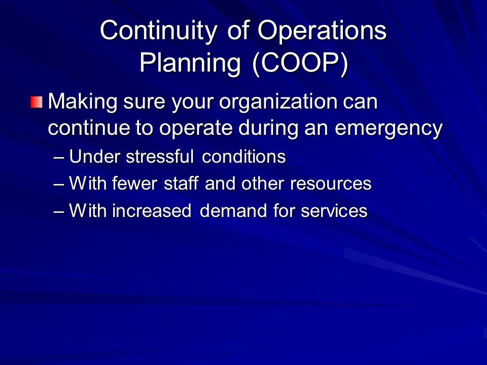 Continuity of Operations Planning (COOP) Making sure your organization can continue to operate during an emergency –Under stressful conditions –With fewer staff and other resources –With increased demand for services