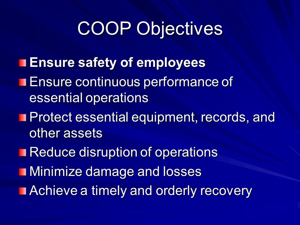 COOP Objectives Ensure safety of employees Ensure continuous performance of essential operations Protect essential equipment, records, and other assets Reduce disruption of operations Minimize damage and losses Achieve a timely and orderly recovery