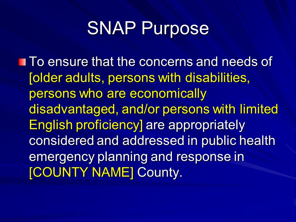 SNAP Purpose To ensure that the concerns and needs of [older adults, persons with disabilities, persons who are economically disadvantaged, and/or persons with limited English proficiency] are appropriately considered and addressed in public health emergency planning and response in [COUNTY NAME] County.