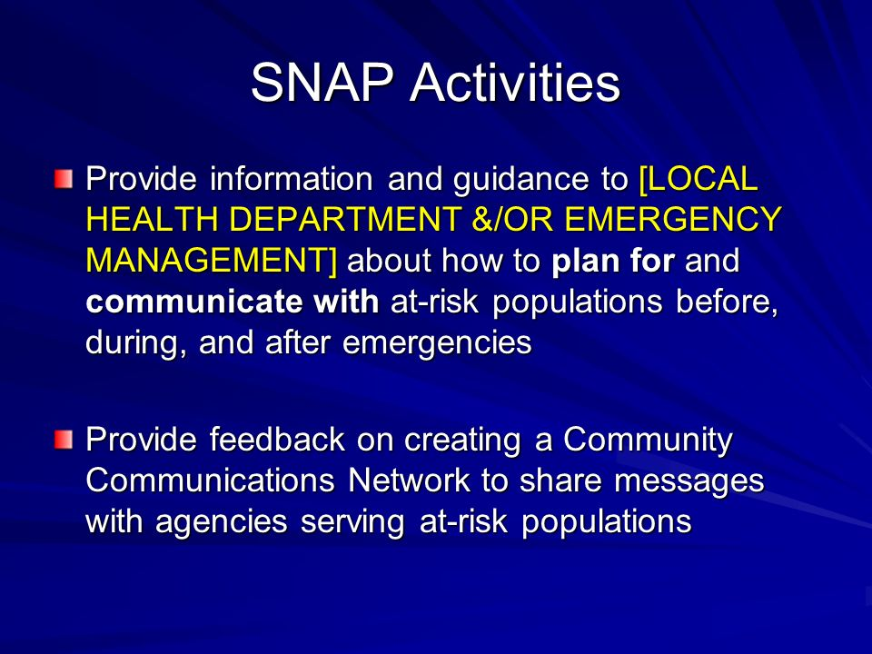 SNAP Activities Provide information and guidance to [LOCAL HEALTH DEPARTMENT &/OR EMERGENCY MANAGEMENT] about how to plan for and communicate with at-risk populations before, during, and after emergencies Provide feedback on creating a Community Communications Network to share messages with agencies serving at-risk populations