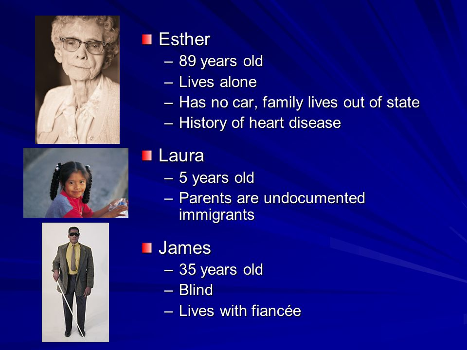 Esther –89 years old –Lives alone –Has no car, family lives out of state –History of heart diseaseLaura –5 years old –Parents are undocumented immigrantsJames –35 years old –Blind –Lives with fiancée