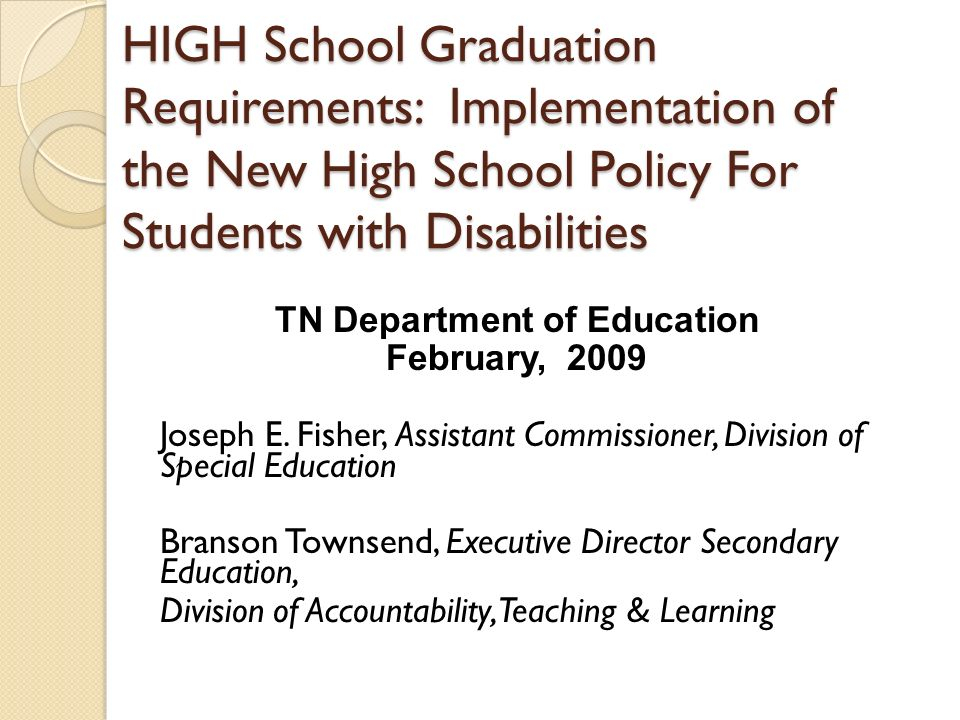 HIGH School Graduation Requirements: Implementation of the New High School Policy For Students with Disabilities TN Department of Education February, 2009 Joseph E.