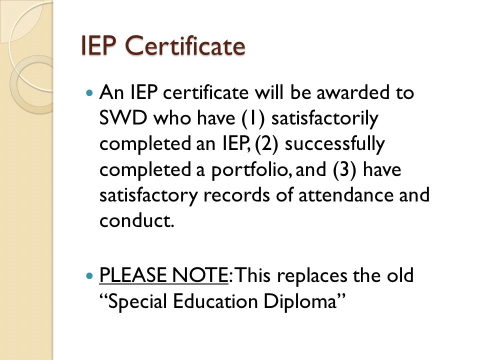 IEP Certificate An IEP certificate will be awarded to SWD who have (1) satisfactorily completed an IEP, (2) successfully completed a portfolio, and (3) have satisfactory records of attendance and conduct.