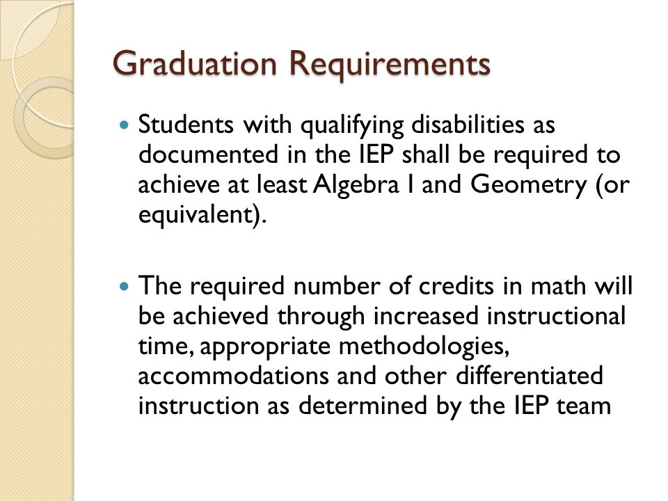 Graduation Requirements Students with qualifying disabilities as documented in the IEP shall be required to achieve at least Algebra I and Geometry (or equivalent).