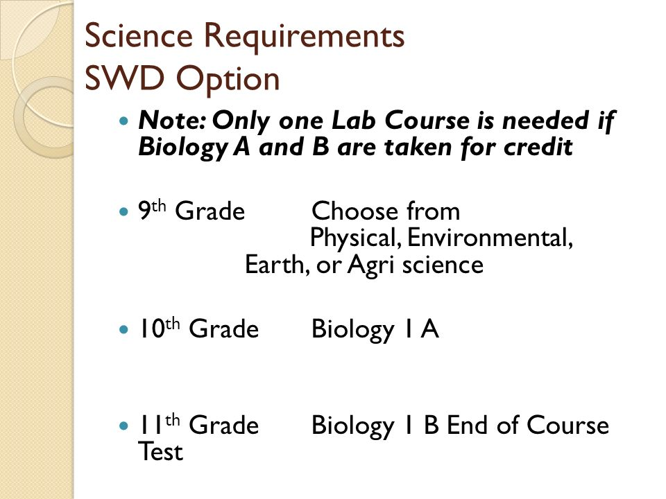 Science Requirements SWD Option Note: Only one Lab Course is needed if Biology A and B are taken for credit 9 th Grade Choose from Physical, Environmental, Earth, or Agri science 10 th GradeBiology 1 A 11 th Grade Biology 1 B End of Course Test