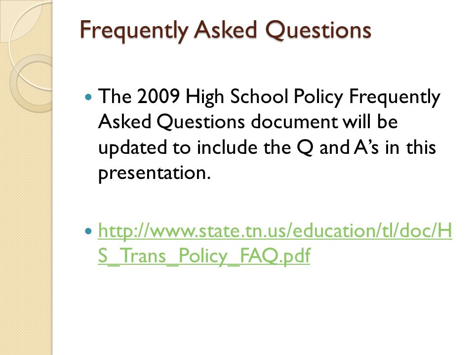 Frequently Asked Questions The 2009 High School Policy Frequently Asked Questions document will be updated to include the Q and As in this presentation.