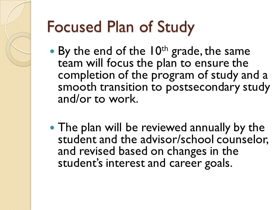 Focused Plan of Study By the end of the 10 th grade, the same team will focus the plan to ensure the completion of the program of study and a smooth transition to postsecondary study and/or to work.