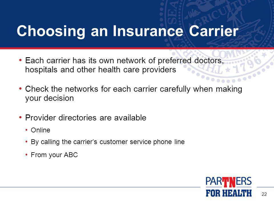 21 Choosing an Insurance Carrier Once you choose your PPO, you have a choice of two carriers: BlueCross BlueShield of Tennessee (Network S) Cigna (Open Access Plus) You may choose between these two carriers, regardless of the PPO option you select