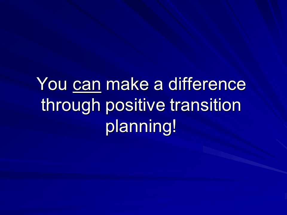 You can make a difference through positive transition planning!