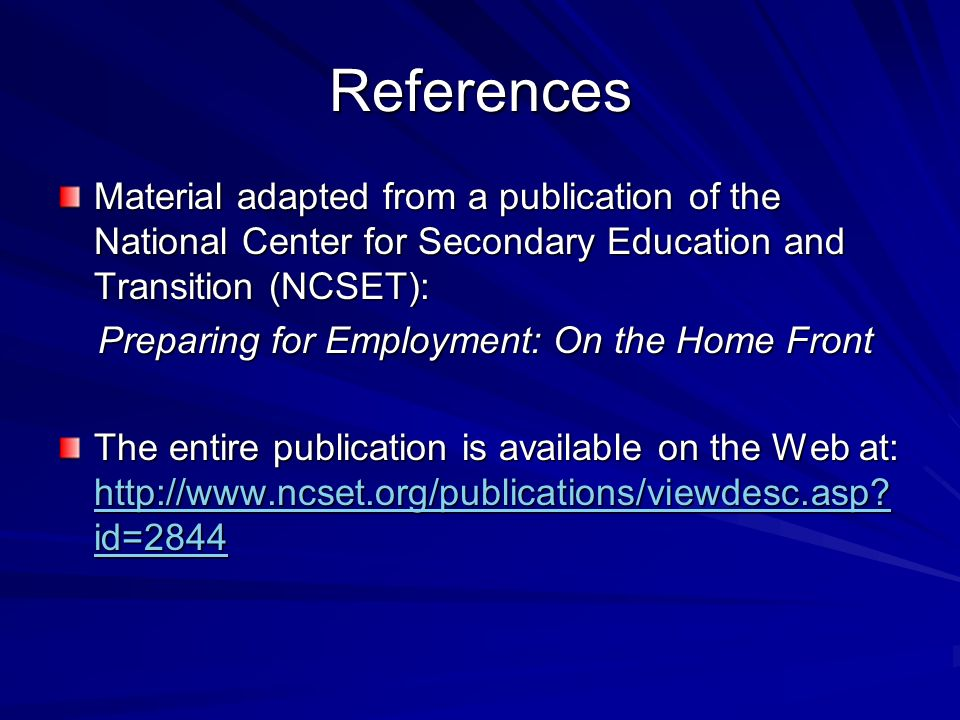 References Material adapted from a publication of the National Center for Secondary Education and Transition (NCSET): Preparing for Employment: On the Home Front Preparing for Employment: On the Home Front The entire publication is available on the Web at: http://www.ncset.org/publications/viewdesc.asp.