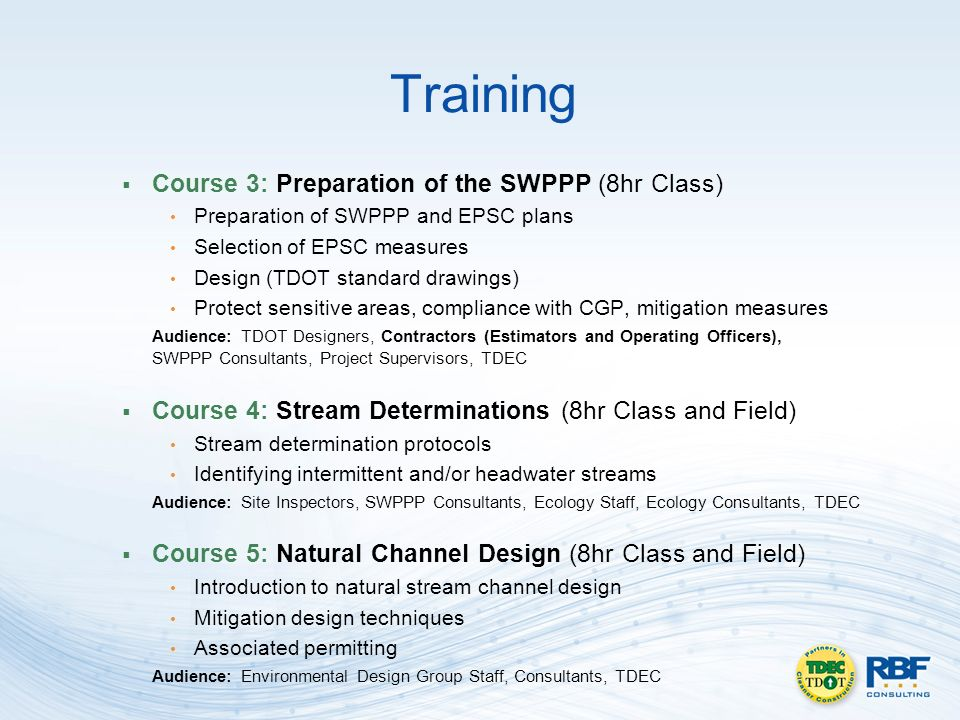 Training Course 3: Preparation of the SWPPP (8hr Class) Preparation of SWPPP and EPSC plans Selection of EPSC measures Design (TDOT standard drawings) Protect sensitive areas, compliance with CGP, mitigation measures Audience: TDOT Designers, Contractors (Estimators and Operating Officers), SWPPP Consultants, Project Supervisors, TDEC Course 4: Stream Determinations (8hr Class and Field) Stream determination protocols Identifying intermittent and/or headwater streams Audience: Site Inspectors, SWPPP Consultants, Ecology Staff, Ecology Consultants, TDEC Course 5: Natural Channel Design (8hr Class and Field) Introduction to natural stream channel design Mitigation design techniques Associated permitting Audience: Environmental Design Group Staff, Consultants, TDEC