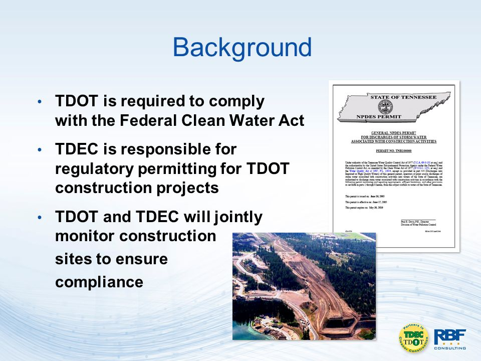 Background TDOT is required to comply with the Federal Clean Water Act TDEC is responsible for regulatory permitting for TDOT construction projects TDOT and TDEC will jointly monitor construction sites to ensure compliance