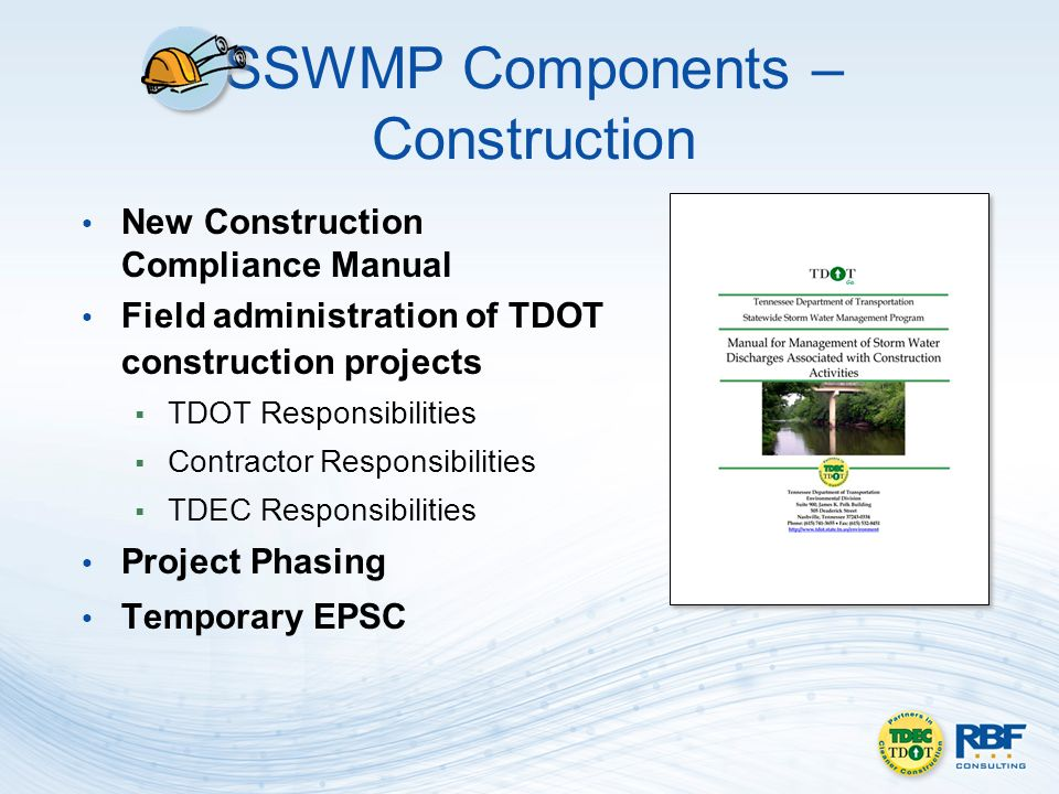 SSWMP Components – Construction New Construction Compliance Manual Field administration of TDOT construction projects TDOT Responsibilities Contractor Responsibilities TDEC Responsibilities Project Phasing Temporary EPSC