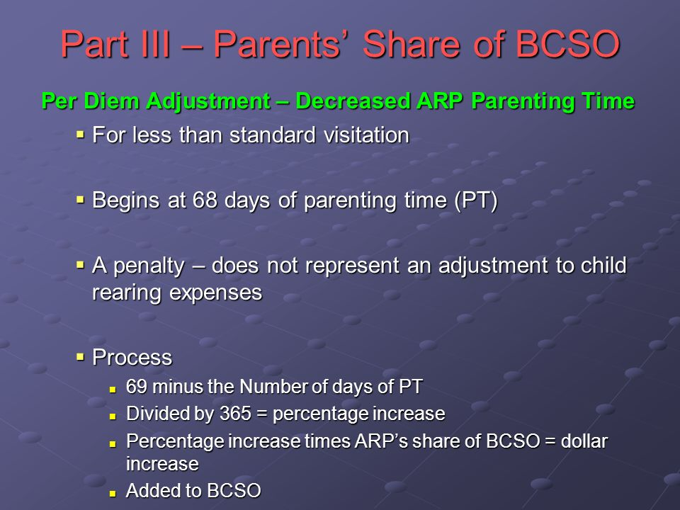 Part III – Parents Share of BCSO Per Diem Adjustment – Decreased ARP Parenting Time For less than standard visitation For less than standard visitation Begins at 68 days of parenting time (PT) Begins at 68 days of parenting time (PT) A penalty – does not represent an adjustment to child rearing expenses A penalty – does not represent an adjustment to child rearing expenses Process Process 69 minus the Number of days of PT 69 minus the Number of days of PT Divided by 365 = percentage increase Divided by 365 = percentage increase Percentage increase times ARPs share of BCSO = dollar increase Percentage increase times ARPs share of BCSO = dollar increase Added to BCSO Added to BCSO
