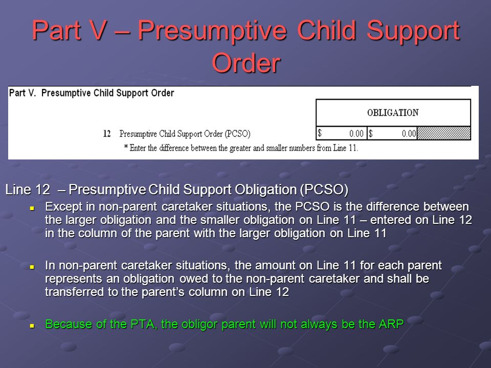 Part V – Presumptive Child Support Order Line 12 – Presumptive Child Support Obligation (PCSO) Except in non-parent caretaker situations, the PCSO is the difference between the larger obligation and the smaller obligation on Line 11 – entered on Line 12 in the column of the parent with the larger obligation on Line 11 In non-parent caretaker situations, the amount on Line 11 for each parent represents an obligation owed to the non-parent caretaker and shall be transferred to the parents column on Line 12 Because of the PTA, the obligor parent will not always be the ARP