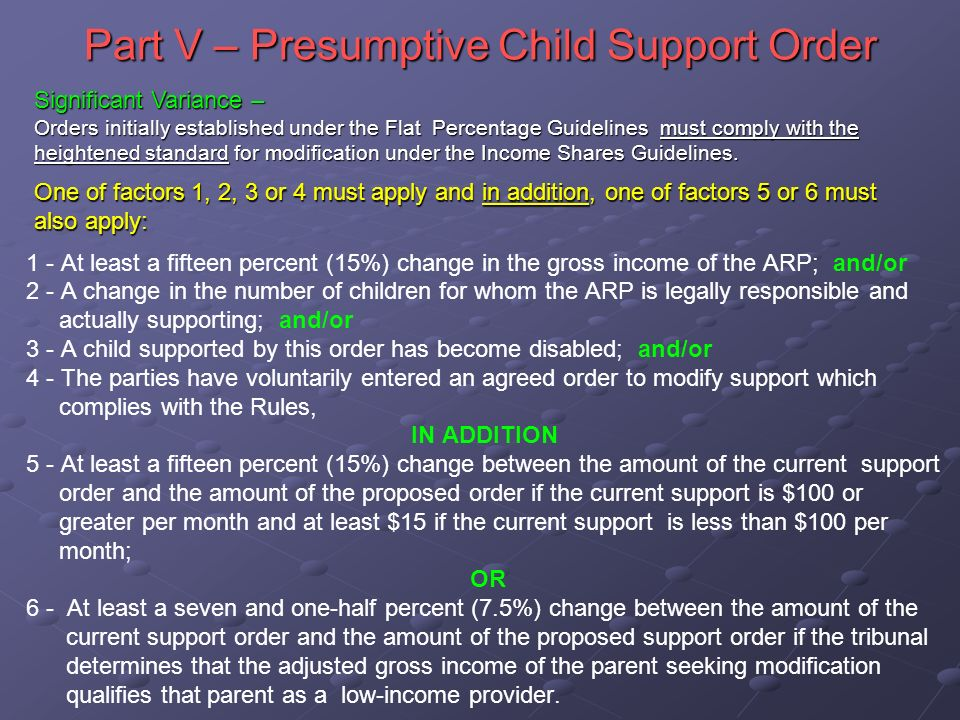 Part V – Presumptive Child Support Order 1 - At least a fifteen percent (15%) change in the gross income of the ARP; and/or 2 - A change in the number of children for whom the ARP is legally responsible and actually supporting; and/or 3 - A child supported by this order has become disabled; and/or 4 - The parties have voluntarily entered an agreed order to modify support which complies with the Rules, IN ADDITION 5 - At least a fifteen percent (15%) change between the amount of the current support order and the amount of the proposed order if the current support is $100 or greater per month and at least $15 if the current support is less than $100 per month; OR 6 - At least a seven and one-half percent (7.5%) change between the amount of the current support order and the amount of the proposed support order if the tribunal determines that the adjusted gross income of the parent seeking modification qualifies that parent as a low-income provider.