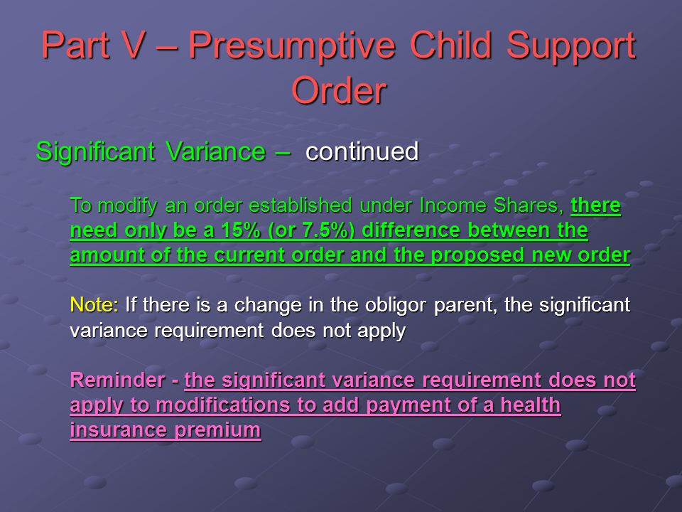 Part V – Presumptive Child Support Order Significant Variance – continued To modify an order established under Income Shares, there need only be a 15% (or 7.5%) difference between the amount of the current order and the proposed new order Note: If there is a change in the obligor parent, the significant variance requirement does not apply Reminder - the significant variance requirement does not apply to modifications to add payment of a health insurance premium
