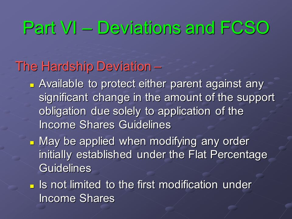 Part VI – Deviations and FCSO The Hardship Deviation – Available to protect either parent against any significant change in the amount of the support obligation due solely to application of the Income Shares Guidelines Available to protect either parent against any significant change in the amount of the support obligation due solely to application of the Income Shares Guidelines May be applied when modifying any order initially established under the Flat Percentage Guidelines May be applied when modifying any order initially established under the Flat Percentage Guidelines Is not limited to the first modification under Income Shares Is not limited to the first modification under Income Shares
