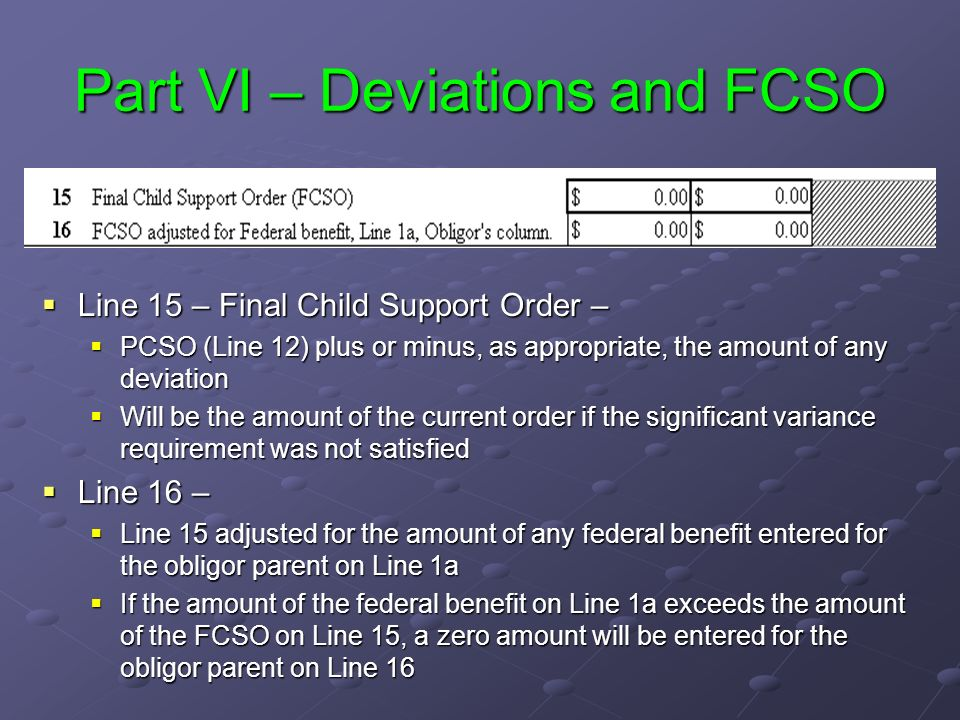 Part VI – Deviations and FCSO Line 15 – Final Child Support Order – Line 15 – Final Child Support Order – PCSO (Line 12) plus or minus, as appropriate, the amount of any deviation Will be the amount of the current order if the significant variance requirement was not satisfied Line 16 – Line 16 – Line 15 adjusted for the amount of any federal benefit entered for the obligor parent on Line 1a If the amount of the federal benefit on Line 1a exceeds the amount of the FCSO on Line 15, a zero amount will be entered for the obligor parent on Line 16