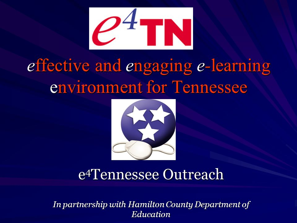 effective and engaging e-learning environment for Tennessee e 4 Tennessee Outreach In partnership with Hamilton County Department of Education