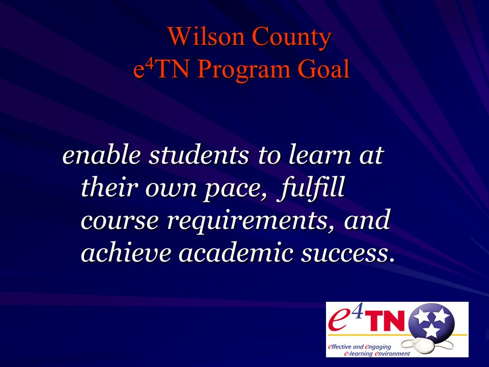 Wilson County e 4 TN Program Goal enable students to learn at their own pace, fulfill course requirements, and achieve academic success.
