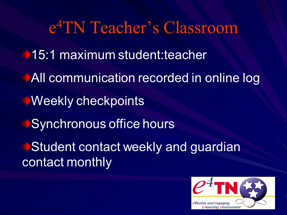 e 4 TN Teachers Classroom 15:1 maximum student:teacher All communication recorded in online log Weekly checkpoints Synchronous office hours Student contact weekly and guardian contact monthly