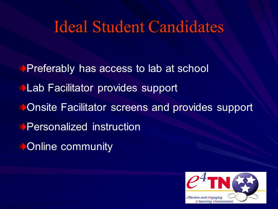 Ideal Student Candidates Preferably has access to lab at school Lab Facilitator provides support Onsite Facilitator screens and provides support Personalized instruction Online community