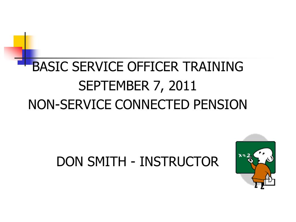 BASIC SERVICE OFFICER TRAINING SEPTEMBER 7, 2011 NON-SERVICE CONNECTED PENSION DON SMITH - INSTRUCTOR