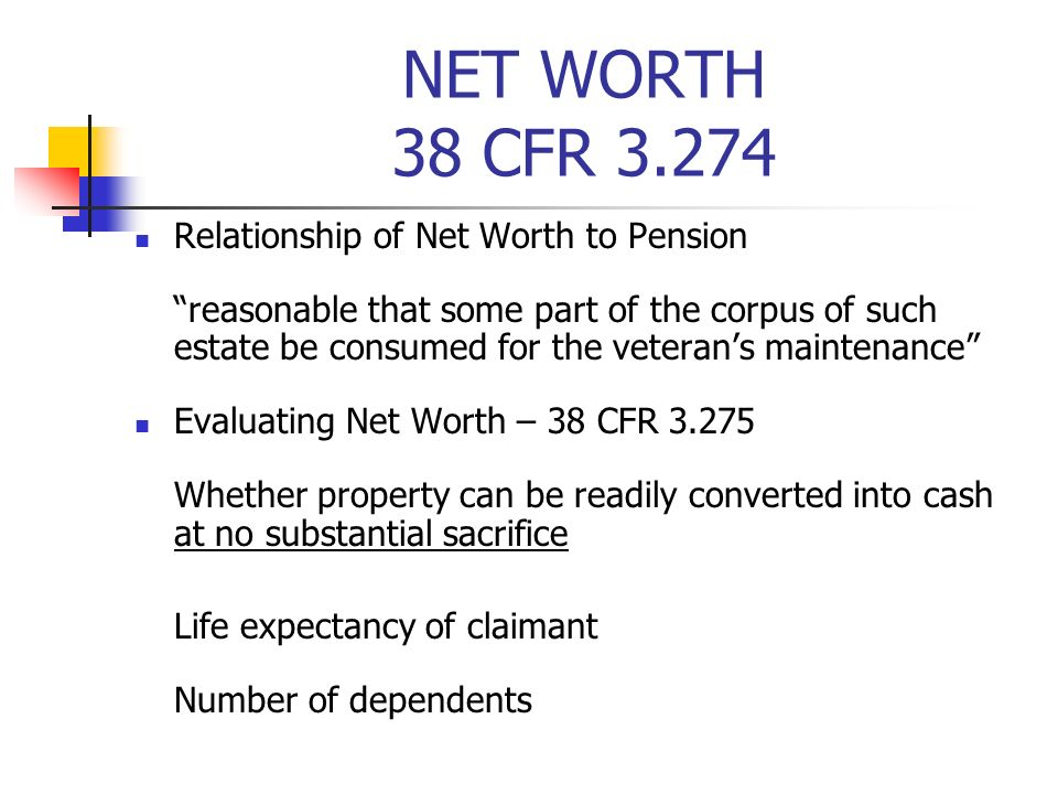 NET WORTH 38 CFR 3.274 Relationship of Net Worth to Pension reasonable that some part of the corpus of such estate be consumed for the veterans maintenance Evaluating Net Worth – 38 CFR 3.275 Whether property can be readily converted into cash at no substantial sacrifice Life expectancy of claimant Number of dependents