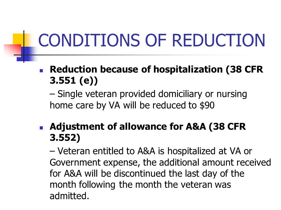 CONDITIONS OF REDUCTION Reduction because of hospitalization (38 CFR 3.551 (e)) – Single veteran provided domiciliary or nursing home care by VA will be reduced to $90 Adjustment of allowance for A&A (38 CFR 3.552) – Veteran entitled to A&A is hospitalized at VA or Government expense, the additional amount received for A&A will be discontinued the last day of the month following the month the veteran was admitted.