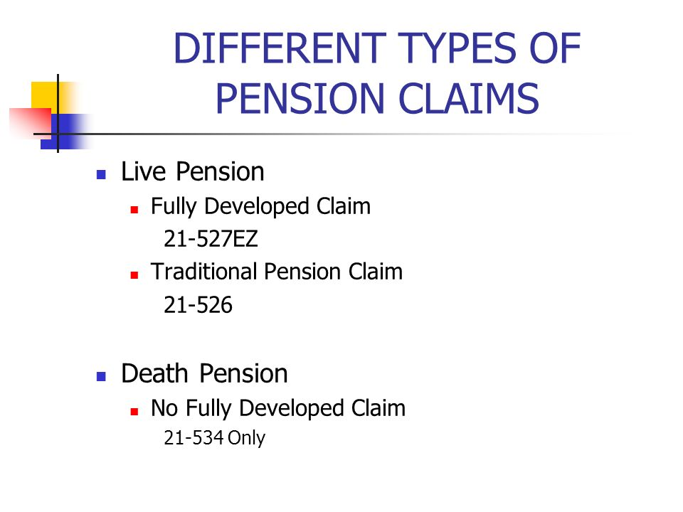 DIFFERENT TYPES OF PENSION CLAIMS Live Pension Fully Developed Claim 21-527EZ Traditional Pension Claim 21-526 Death Pension No Fully Developed Claim 21-534 Only