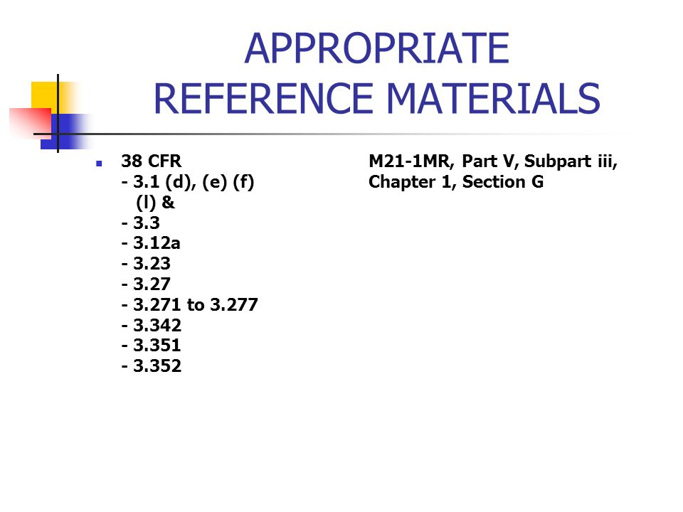 APPROPRIATE REFERENCE MATERIALS 38 CFRM21-1MR, Part V, Subpart iii, - 3.1 (d), (e) (f) Chapter 1, Section G (l) & - 3.3 - 3.12a - 3.23 - 3.27 - 3.271 to 3.277 - 3.342 - 3.351 - 3.352
