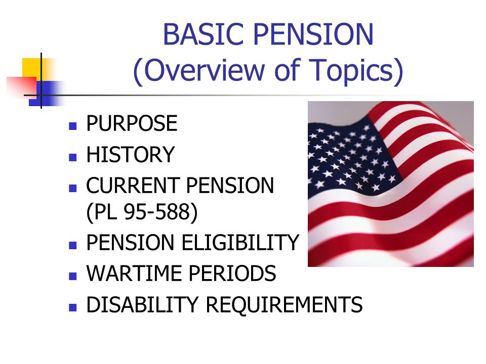 BASIC PENSION (Overview of Topics) PURPOSE HISTORY CURRENT PENSION (PL 95-588) PENSION ELIGIBILITY WARTIME PERIODS DISABILITY REQUIREMENTS
