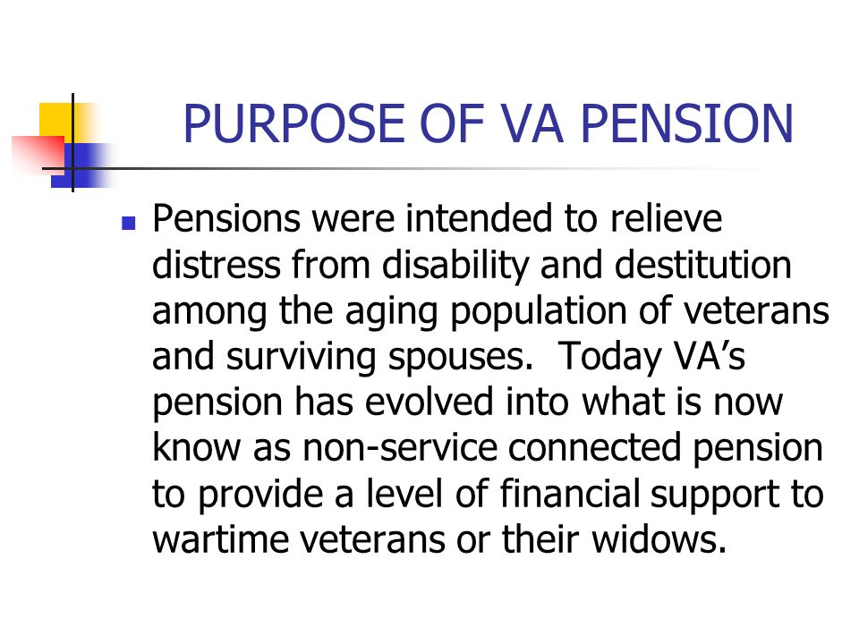 PURPOSE OF VA PENSION Pensions were intended to relieve distress from disability and destitution among the aging population of veterans and surviving spouses.