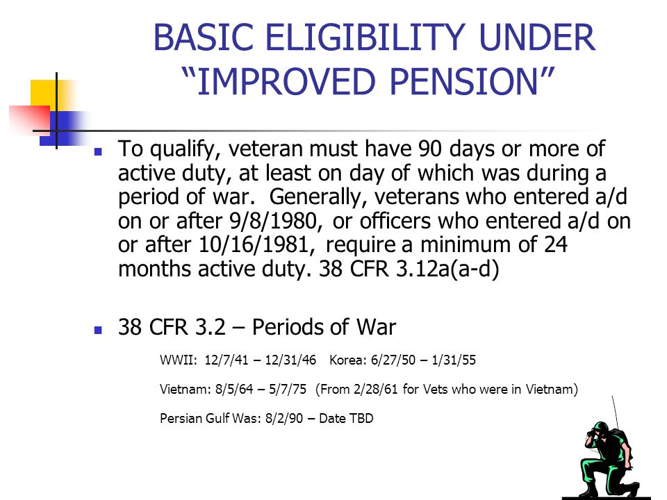 BASIC ELIGIBILITY UNDER IMPROVED PENSION To qualify, veteran must have 90 days or more of active duty, at least on day of which was during a period of war.
