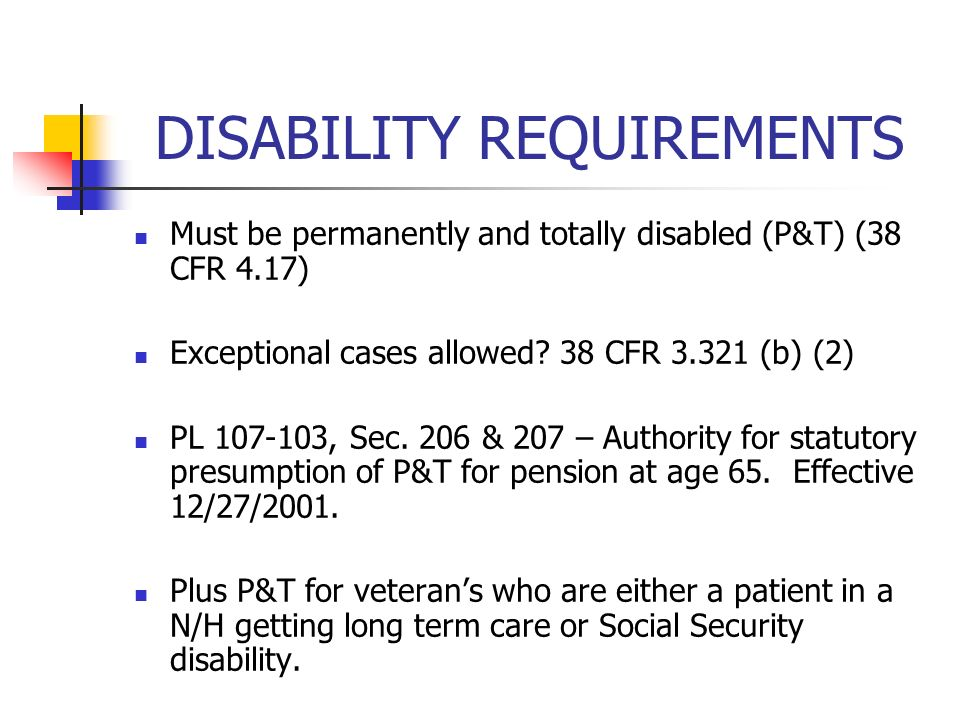 DISABILITY REQUIREMENTS Must be permanently and totally disabled (P&T) (38 CFR 4.17) Exceptional cases allowed.