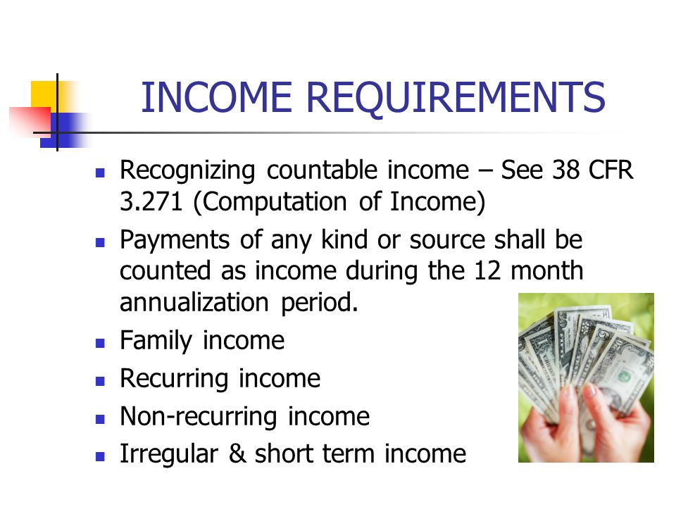INCOME REQUIREMENTS Recognizing countable income – See 38 CFR 3.271 (Computation of Income) Payments of any kind or source shall be counted as income during the 12 month annualization period.
