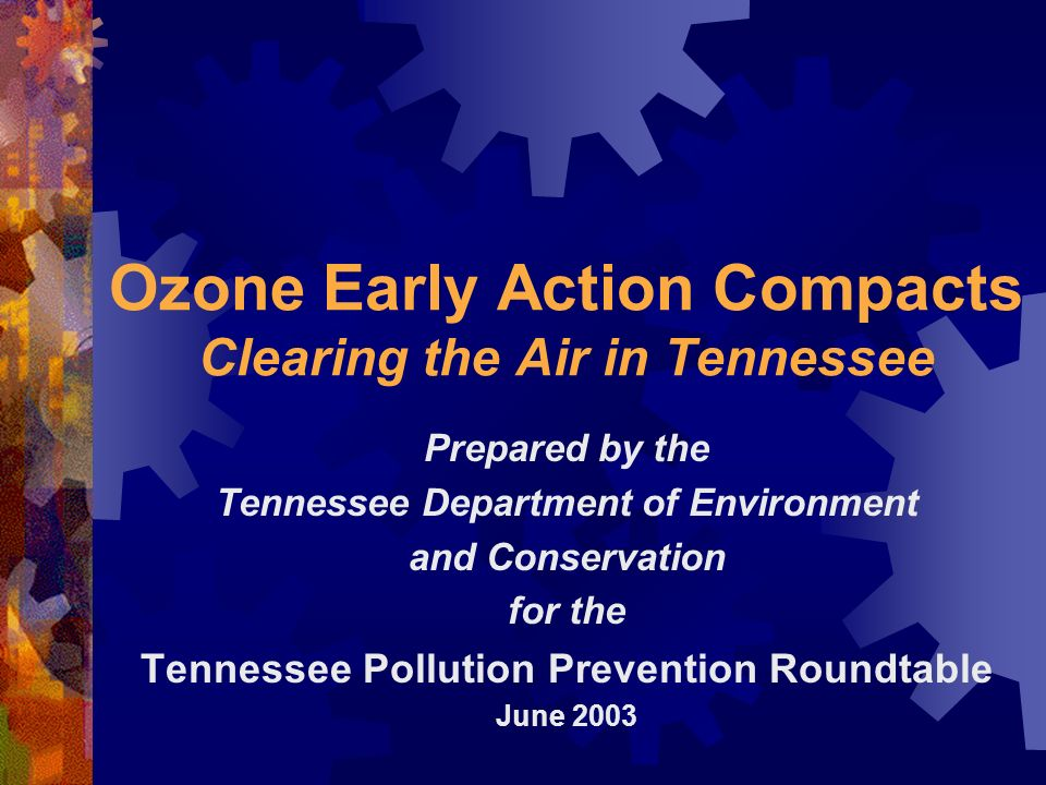 Ozone Early Action Compacts Clearing the Air in Tennessee Prepared by the Tennessee Department of Environment and Conservation for the Tennessee Pollution Prevention Roundtable June 2003
