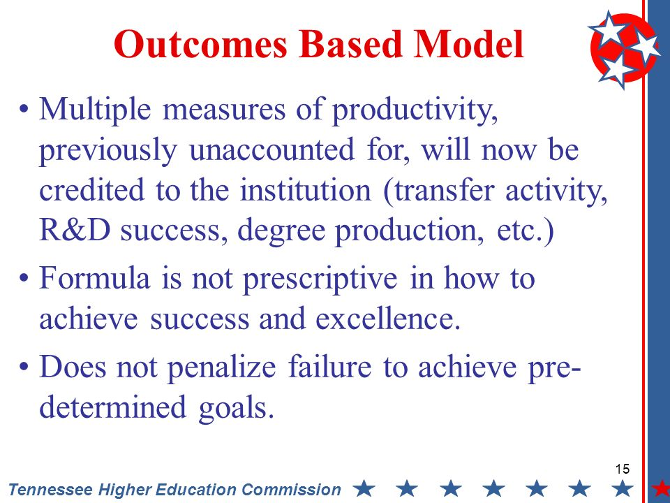 15 Tennessee Higher Education Commission Outcomes Based Model Multiple measures of productivity, previously unaccounted for, will now be credited to the institution (transfer activity, R&D success, degree production, etc.) Formula is not prescriptive in how to achieve success and excellence.