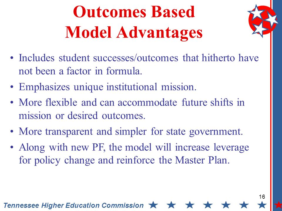 16 Tennessee Higher Education Commission Outcomes Based Model Advantages Includes student successes/outcomes that hitherto have not been a factor in formula.