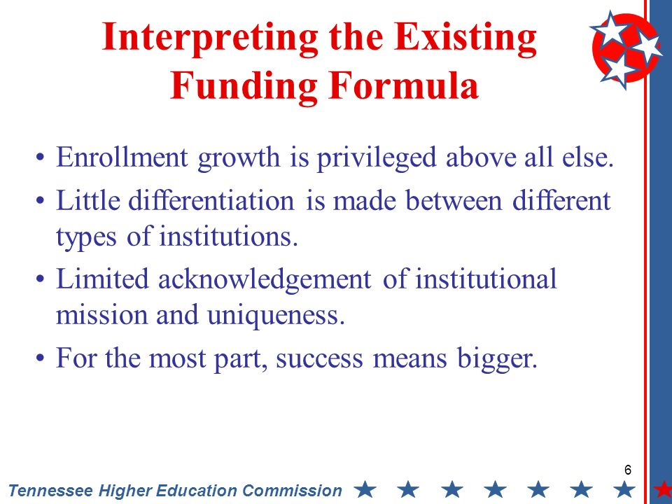 6 Tennessee Higher Education Commission Interpreting the Existing Funding Formula Enrollment growth is privileged above all else.