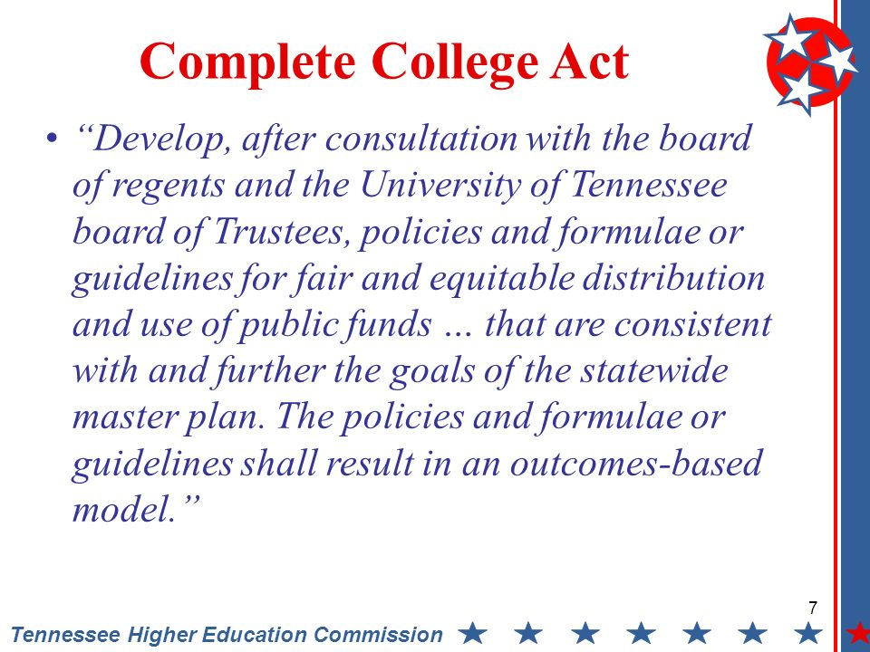 7 Tennessee Higher Education Commission Complete College Act Develop, after consultation with the board of regents and the University of Tennessee board of Trustees, policies and formulae or guidelines for fair and equitable distribution and use of public funds … that are consistent with and further the goals of the statewide master plan.