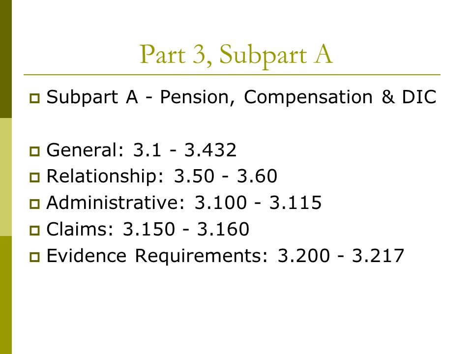 Part 3, Subpart A Subpart A - Pension, Compensation & DIC General: 3.1 - 3.432 Relationship: 3.50 - 3.60 Administrative: 3.100 - 3.115 Claims: 3.150 - 3.160 Evidence Requirements: 3.200 - 3.217