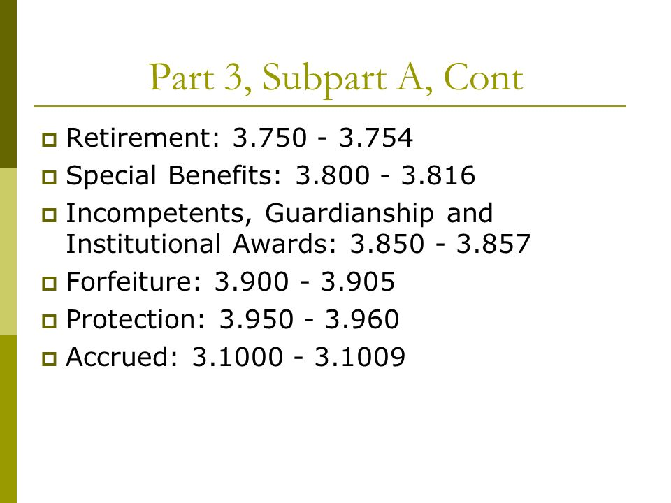 Part 3, Subpart A, Cont Retirement: 3.750 - 3.754 Special Benefits: 3.800 - 3.816 Incompetents, Guardianship and Institutional Awards: 3.850 - 3.857 Forfeiture: 3.900 - 3.905 Protection: 3.950 - 3.960 Accrued: 3.1000 - 3.1009