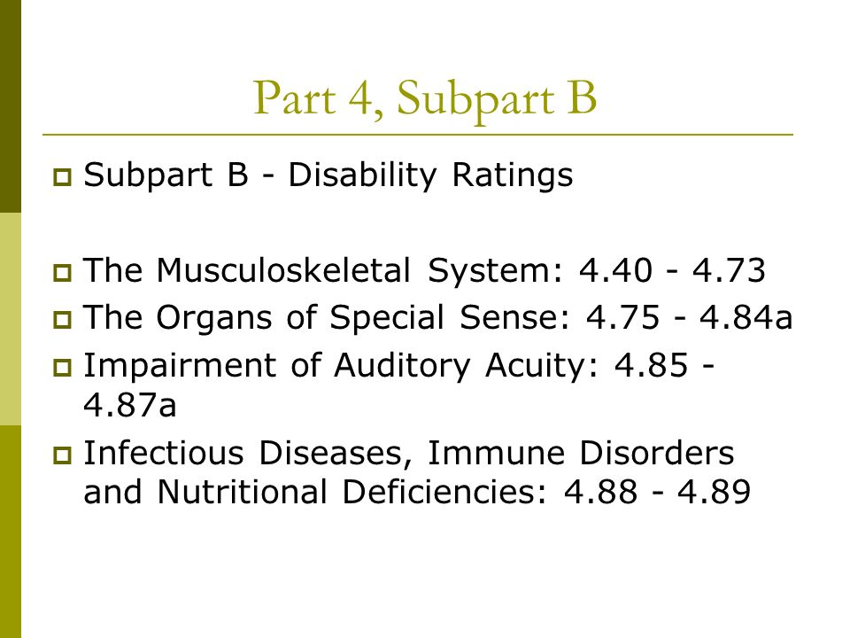 Part 4, Subpart B Subpart B - Disability Ratings The Musculoskeletal System: 4.40 - 4.73 The Organs of Special Sense: 4.75 - 4.84a Impairment of Auditory Acuity: 4.85 - 4.87a Infectious Diseases, Immune Disorders and Nutritional Deficiencies: 4.88 - 4.89